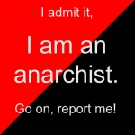 I admit it, I am an anarchist. Go on, report me!